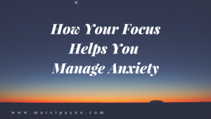 How Your Focus Helps You Manage Anxiety