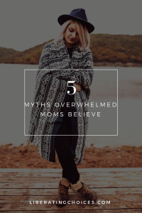 5 Myths Overwhelmed Moms Believe