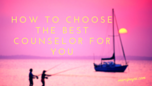 How to Choose the Best Counselor for You